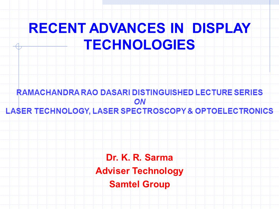 RECENT ADVANCES IN DISPLAY TECHNOLOGIES Dr. K. R. Sarma Adviser Technology Samtel Group RAMACHANDRA RAO DASARI DISTINGUISHED LECTURE SERIES ON LASER T