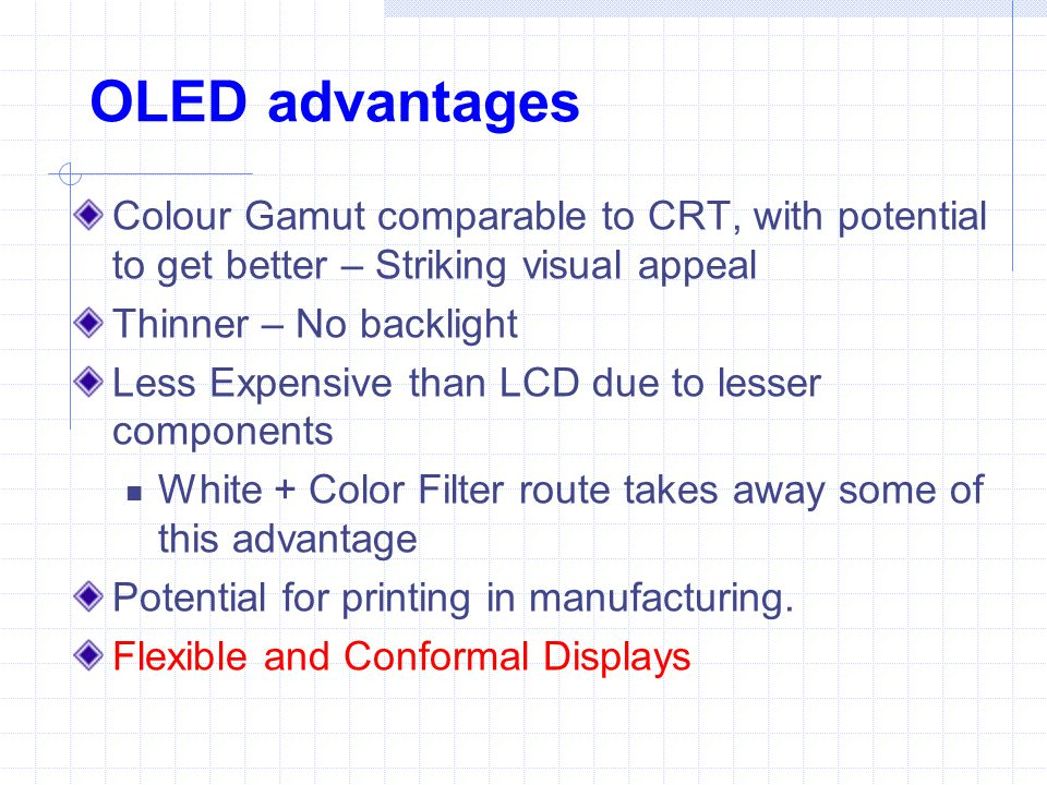 OLED advantages Colour Gamut comparable to CRT, with potential to get better – Striking visual appeal Thinner – No backlight Less Expensive than LCD d