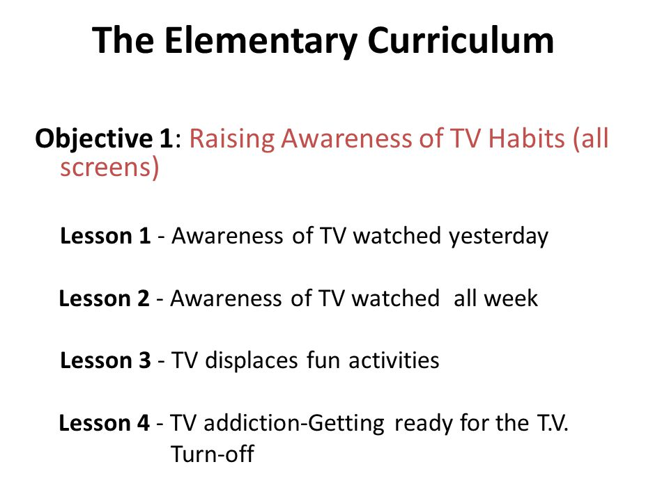 The Elementary Curriculum Objective 1: Raising Awareness of TV Habits (all screens) Lesson 1 - Awareness of TV watched yesterday Lesson 2 - Awareness of TV watched all week Lesson 3 - TV displaces fun activities Lesson 4 - TV addiction-Getting ready for the T.V.