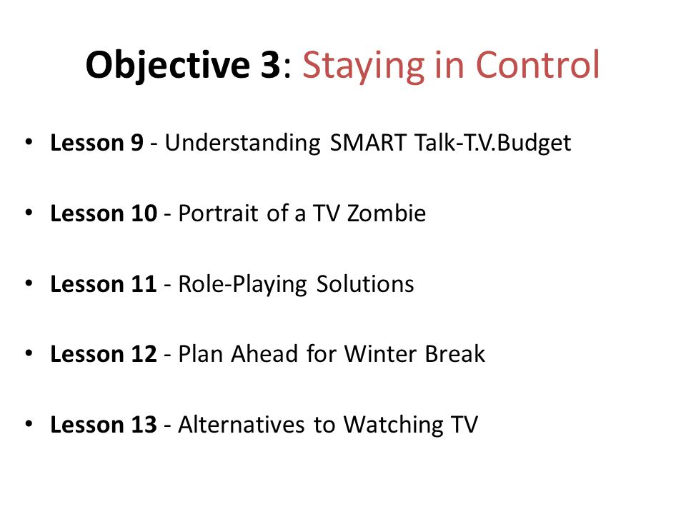 Objective 3: Staying in Control Lesson 9 - Understanding SMART Talk-T.V.Budget Lesson 10 - Portrait of a TV Zombie Lesson 11 - Role-Playing Solutions Lesson 12 - Plan Ahead for Winter Break Lesson 13 - Alternatives to Watching TV