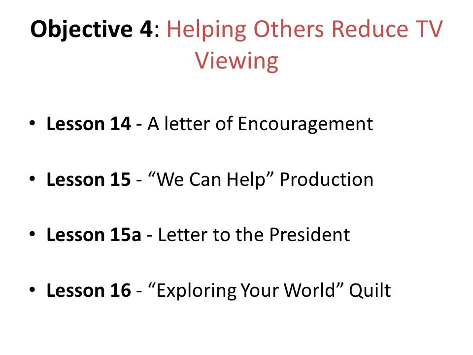 Objective 4: Helping Others Reduce TV Viewing Lesson 14 - A letter of Encouragement Lesson 15 - We Can Help Production Lesson 15a - Letter to the President Lesson 16 - Exploring Your World Quilt