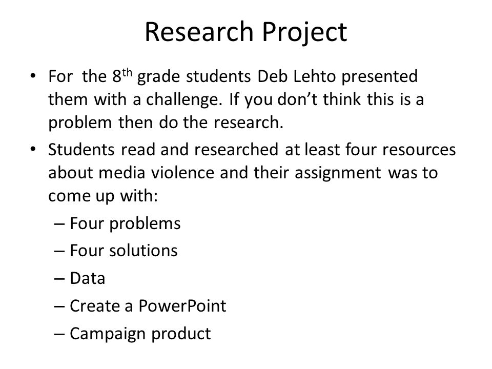 Research Project For the 8 th grade students Deb Lehto presented them with a challenge. If you dont think this is a problem then do the research. Stud