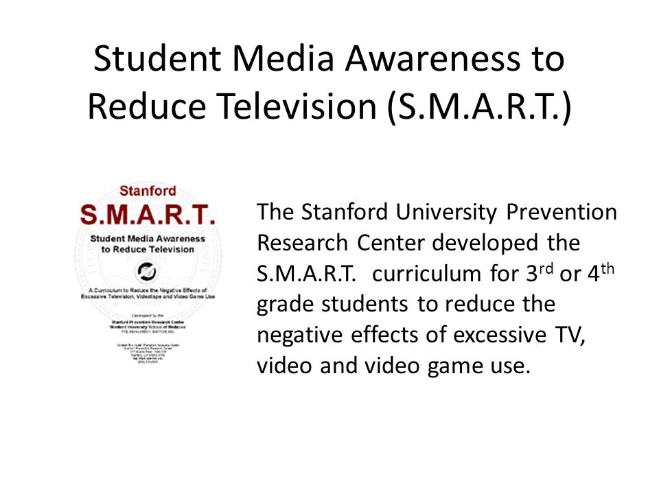 Student Media Awareness to Reduce Television (S.M.A.R.T.) The Stanford University Prevention Research Center developed the S.M.A.R.T.