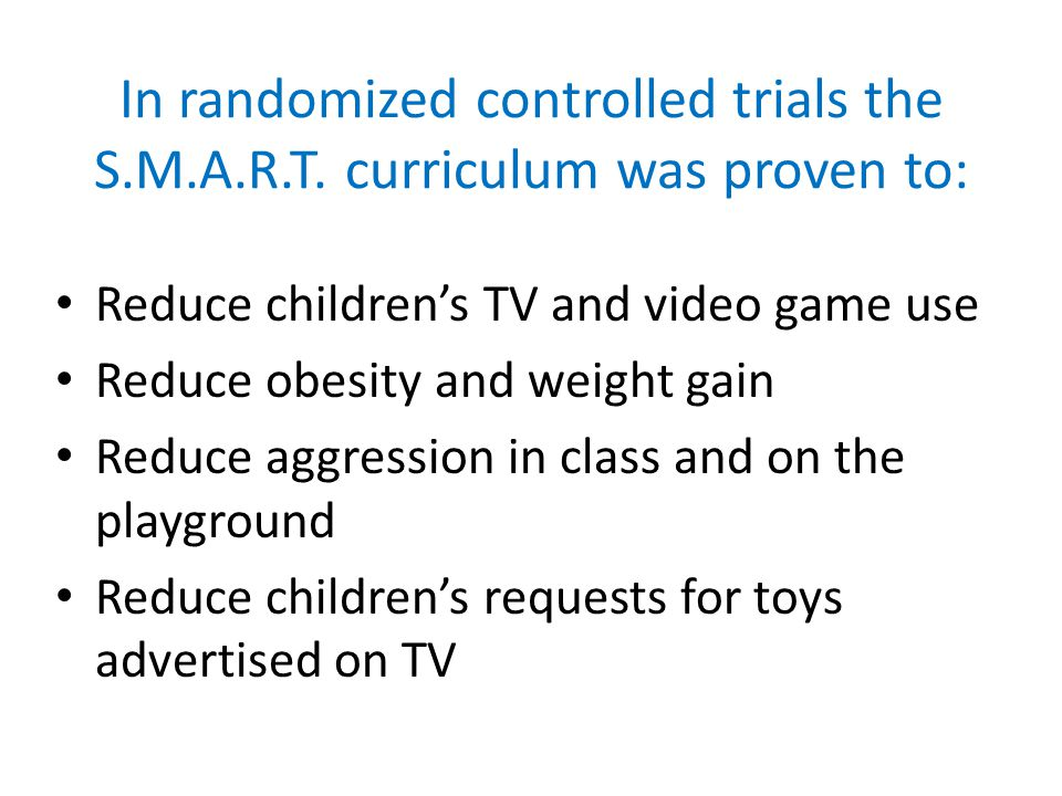In randomized controlled trials the S.M.A.R.T. curriculum was proven to: Reduce childrens TV and video game use Reduce obesity and weight gain Reduce