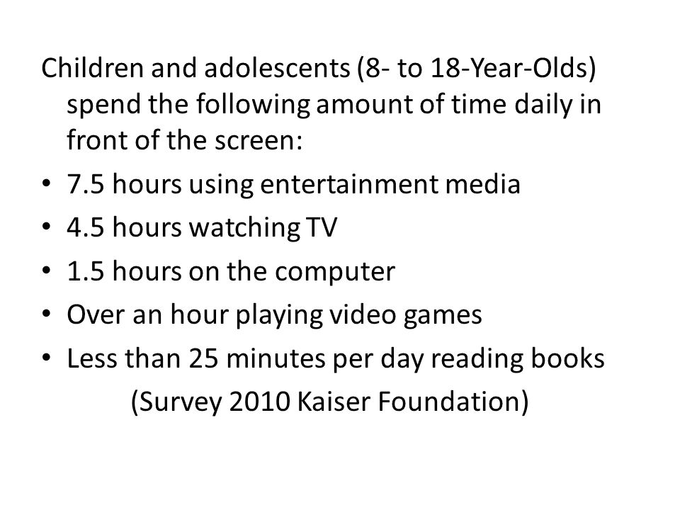 Children and adolescents (8- to 18-Year-Olds) spend the following amount of time daily in front of the screen: 7.5 hours using entertainment media 4.5