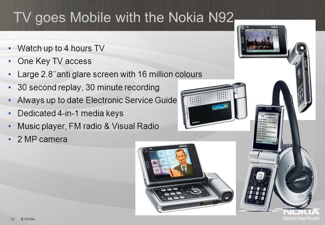 10 © NOKIA TV goes Mobile with the Nokia N92 Watch up to 4 hours TV One Key TV access Large 2.8anti glare screen with 16 million colours 30 second replay, 30 minute recording Always up to date Electronic Service Guide Dedicated 4-in-1 media keys Music player, FM radio & Visual Radio 2 MP camera