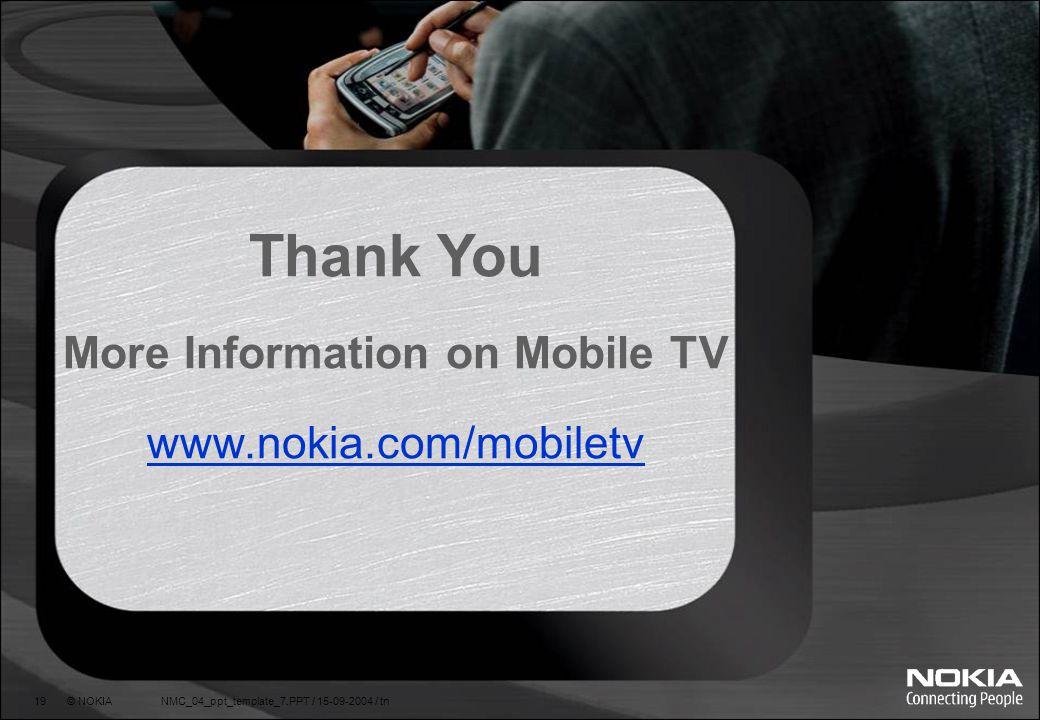 19 © NOKIA NMC_04_ppt_template_7.PPT / 15-09-2004 / tn Thank You More Information on Mobile TV www.nokia.com/mobiletv