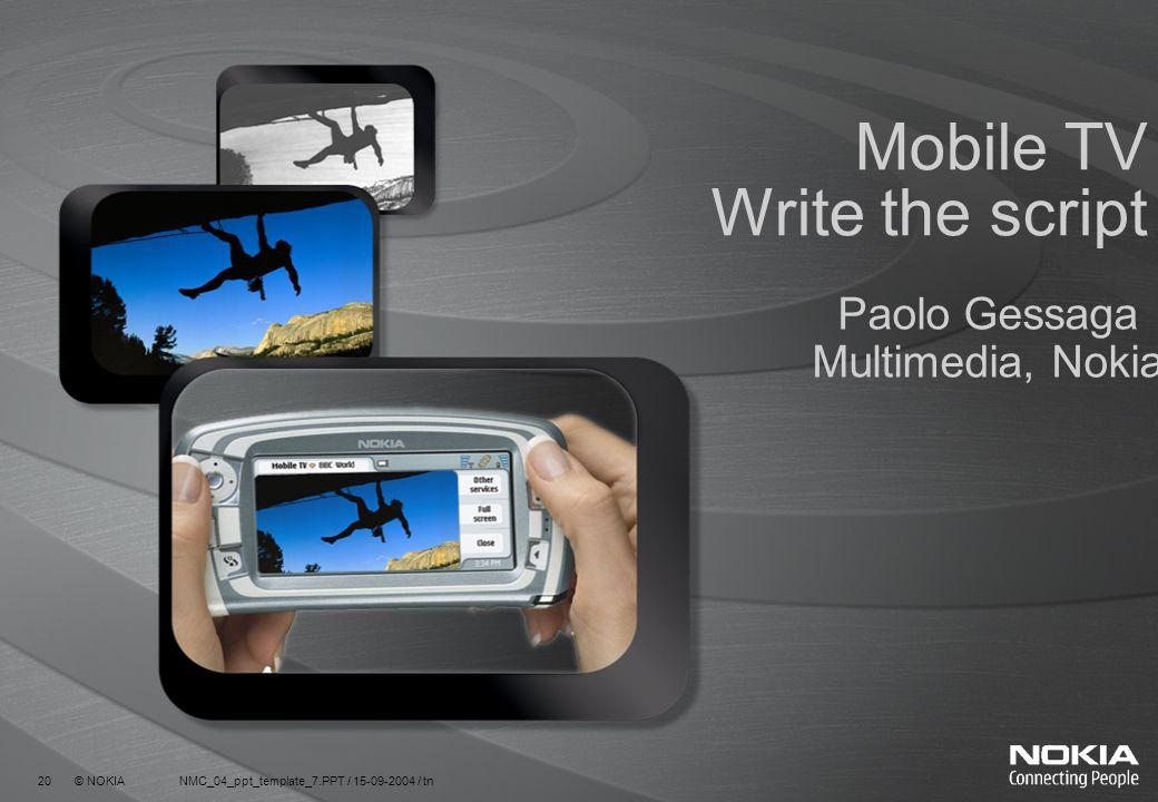 20 © NOKIA NMC_04_ppt_template_7.PPT / 15-09-2004 / tn Mobile TV Write the script Paolo Gessaga Multimedia, Nokia