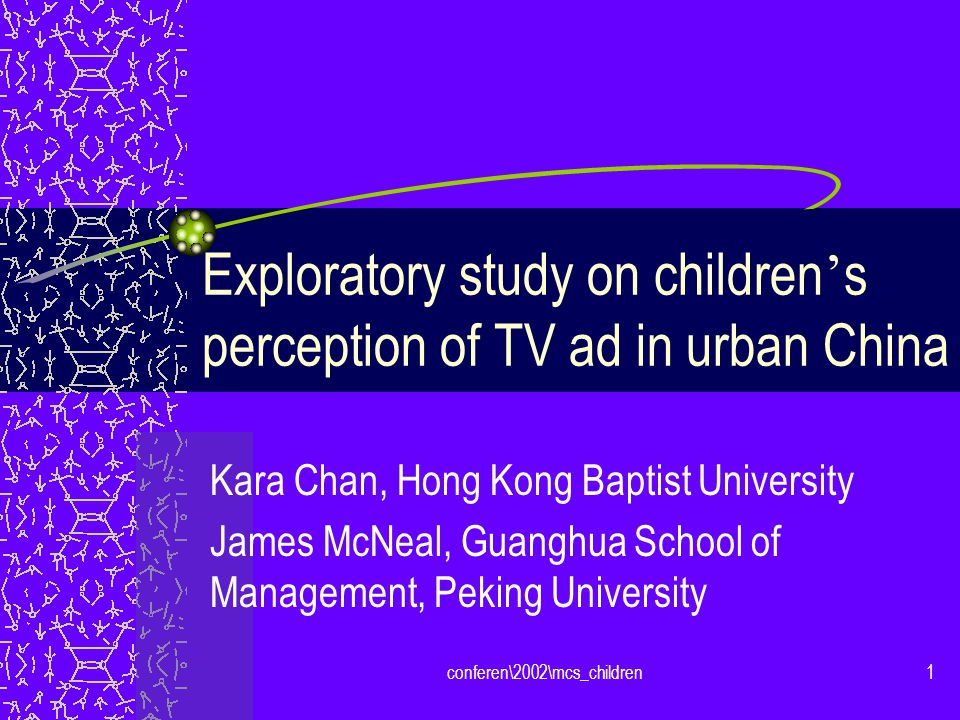 conferen\2002\mcs_children1 Exploratory study on children s perception of TV ad in urban China Kara Chan, Hong Kong Baptist University James McNeal, Guanghua School of Management, Peking University