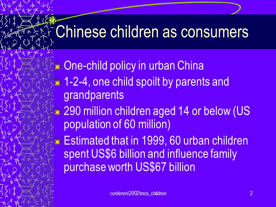 conferen\2002\mcs_children2 Chinese children as consumers One-child policy in urban China 1-2-4, one child spoilt by parents and grandparents 290 million children aged 14 or below (US population of 60 million) Estimated that in 1999, 60 urban children spent US$6 billion and influence family purchase worth US$67 billion