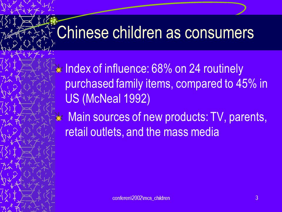 conferen\2002\mcs_children3 Chinese children as consumers Index of influence: 68% on 24 routinely purchased family items, compared to 45% in US (McNeal 1992) Main sources of new products: TV, parents, retail outlets, and the mass media