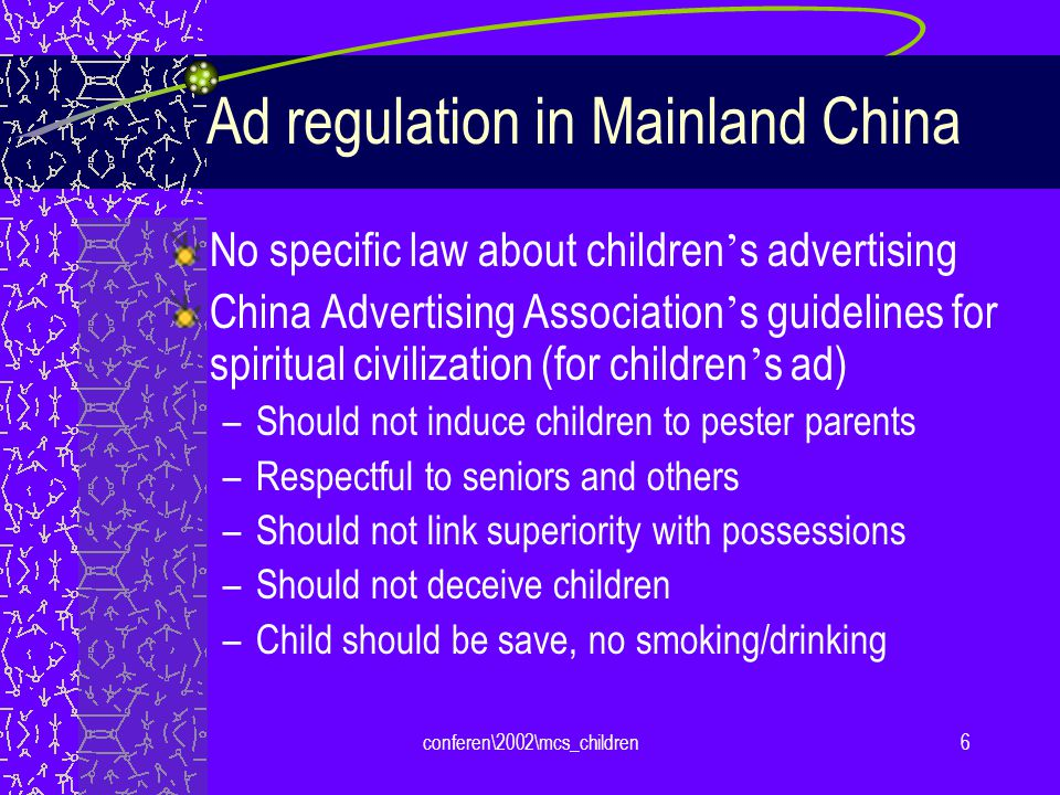 conferen\2002\mcs_children6 Ad regulation in Mainland China No specific law about children s advertising China Advertising Association s guidelines for spiritual civilization (for children s ad) –Should not induce children to pester parents –Respectful to seniors and others –Should not link superiority with possessions –Should not deceive children –Child should be save, no smoking/drinking