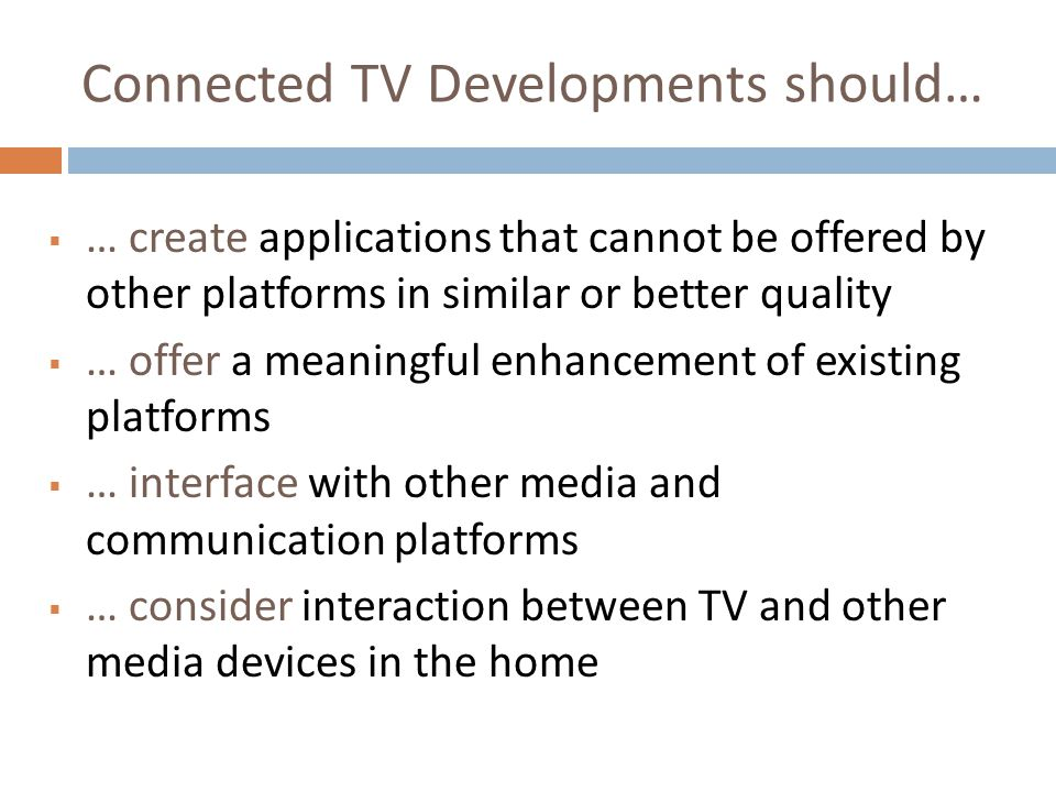 Connected TV Developments should… … create applications that cannot be offered by other platforms in similar or better quality … offer a meaningful en