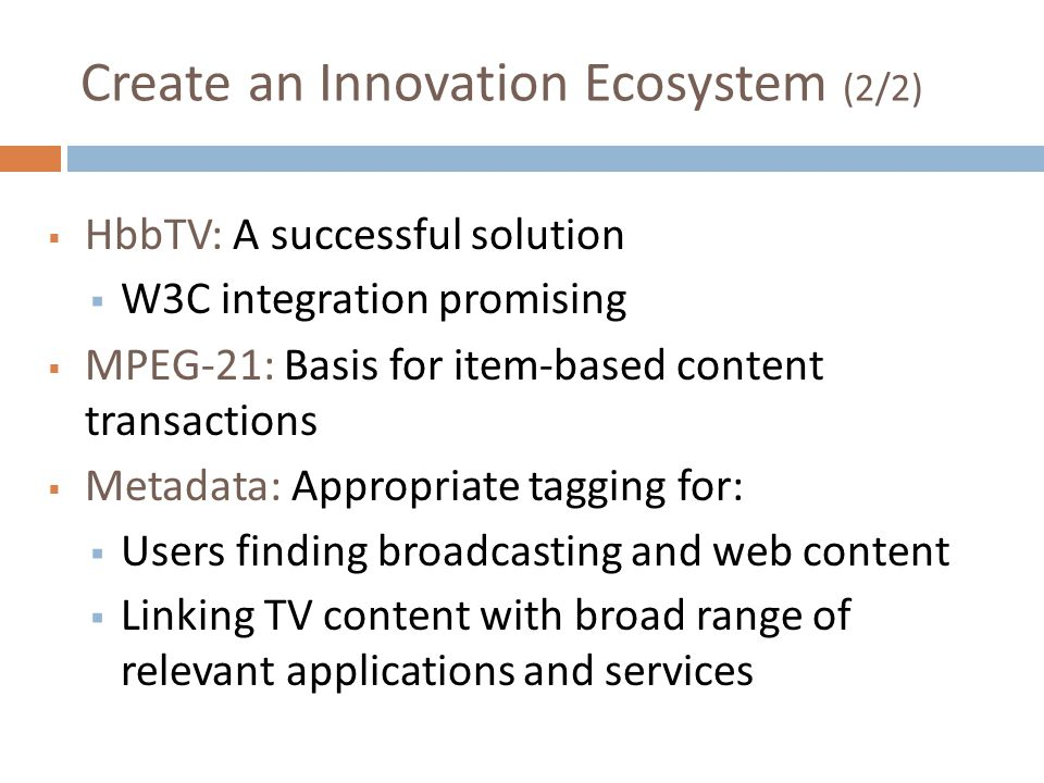 Create an Innovation Ecosystem (2/2) HbbTV: A successful solution W3C integration promising MPEG-21: Basis for item-based content transactions Metadat