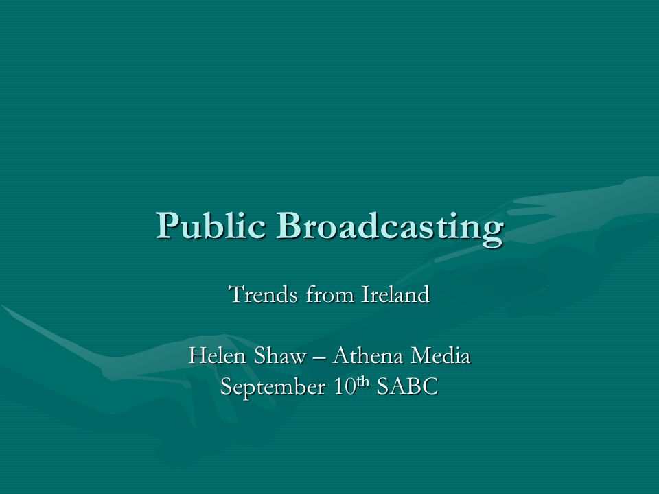 Public Broadcasting Trends from Ireland Helen Shaw – Athena Media September 10 th SABC