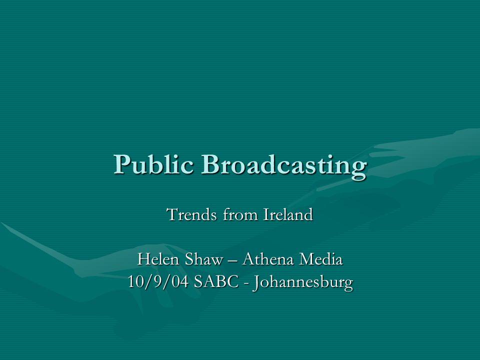 Public Broadcasting Trends from Ireland Helen Shaw – Athena Media 10/9/04 SABC - Johannesburg