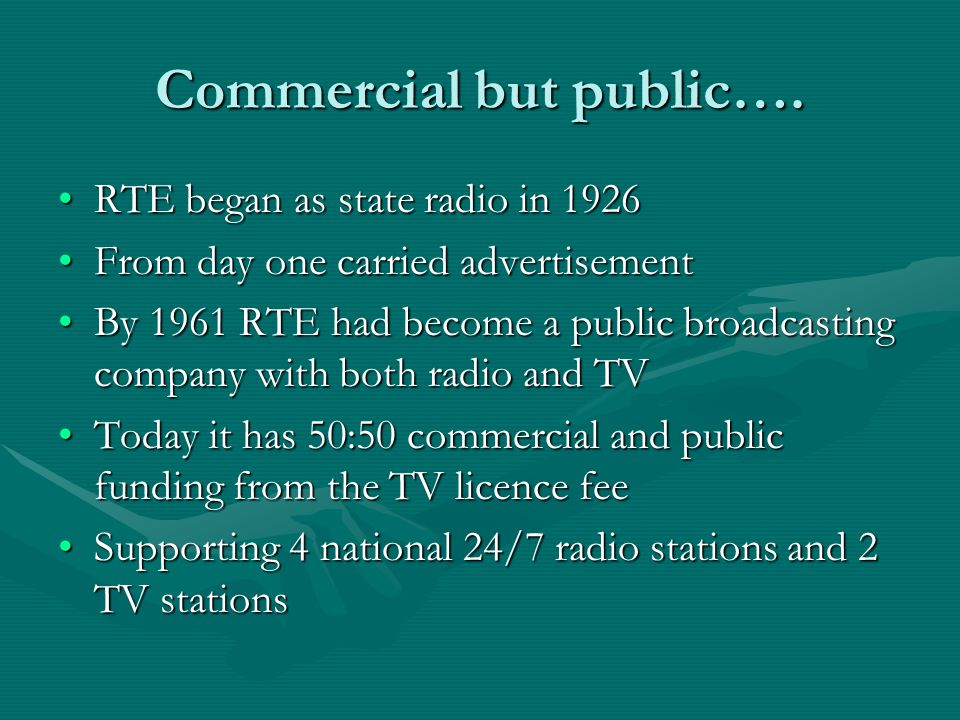 Commercial but public…. RTE began as state radio in 1926RTE began as state radio in 1926 From day one carried advertisementFrom day one carried advert