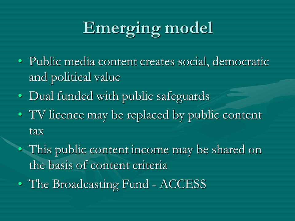 Emerging model Public media content creates social, democratic and political valuePublic media content creates social, democratic and political value Dual funded with public safeguardsDual funded with public safeguards TV licence may be replaced by public content taxTV licence may be replaced by public content tax This public content income may be shared on the basis of content criteriaThis public content income may be shared on the basis of content criteria The Broadcasting Fund - ACCESSThe Broadcasting Fund - ACCESS