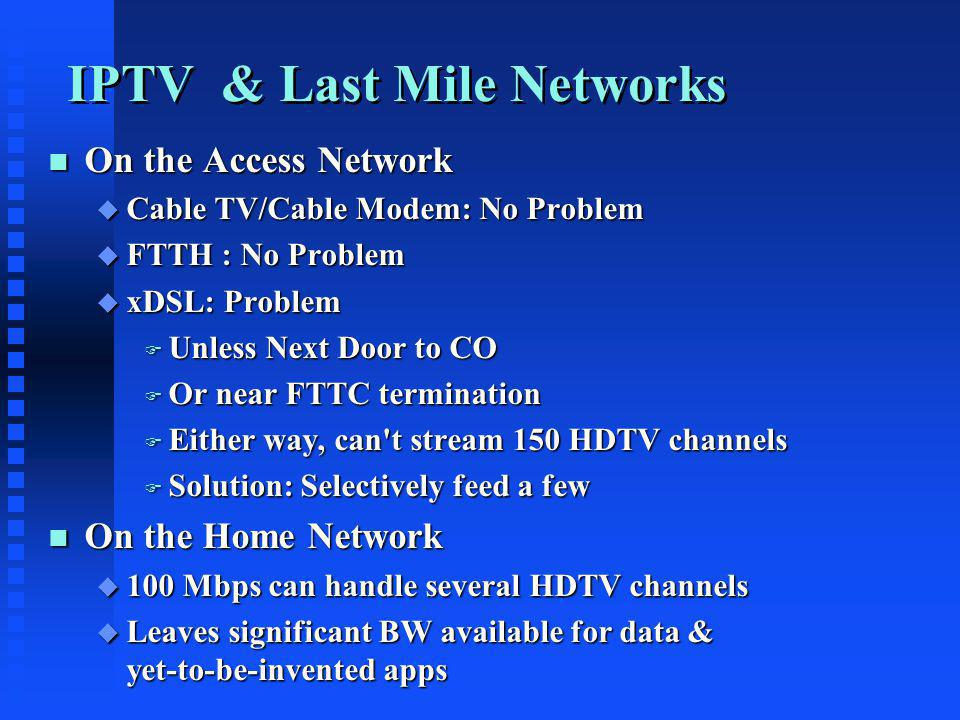 IPTV & Last Mile Networks n On the Access Network u Cable TV/Cable Modem: No Problem u FTTH : No Problem u xDSL: Problem F Unless Next Door to CO F Or near FTTC termination F Either way, can t stream 150 HDTV channels F Solution: Selectively feed a few n On the Home Network u 100 Mbps can handle several HDTV channels u Leaves significant BW available for data & yet-to-be-invented apps