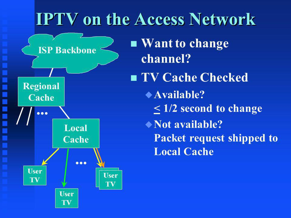 IPTV on the Access Network ISP Backbone User TV User TV User TV User TV Local Cache... n n Want to change channel? n n TV Cache Checked u u Available?