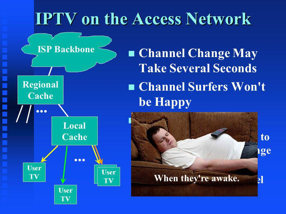 IPTV on the Access Network ISP Backbone User TV User TV User TV User TV Local Cache... n n Channel Change May Take Several Seconds n n Channel Surfers