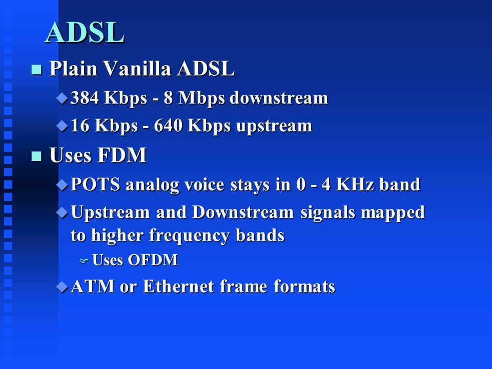 ADSL n Plain Vanilla ADSL u 384 Kbps - 8 Mbps downstream u 16 Kbps - 640 Kbps upstream n Uses FDM u POTS analog voice stays in 0 - 4 KHz band u Upstream and Downstream signals mapped to higher frequency bands F Uses OFDM u ATM or Ethernet frame formats