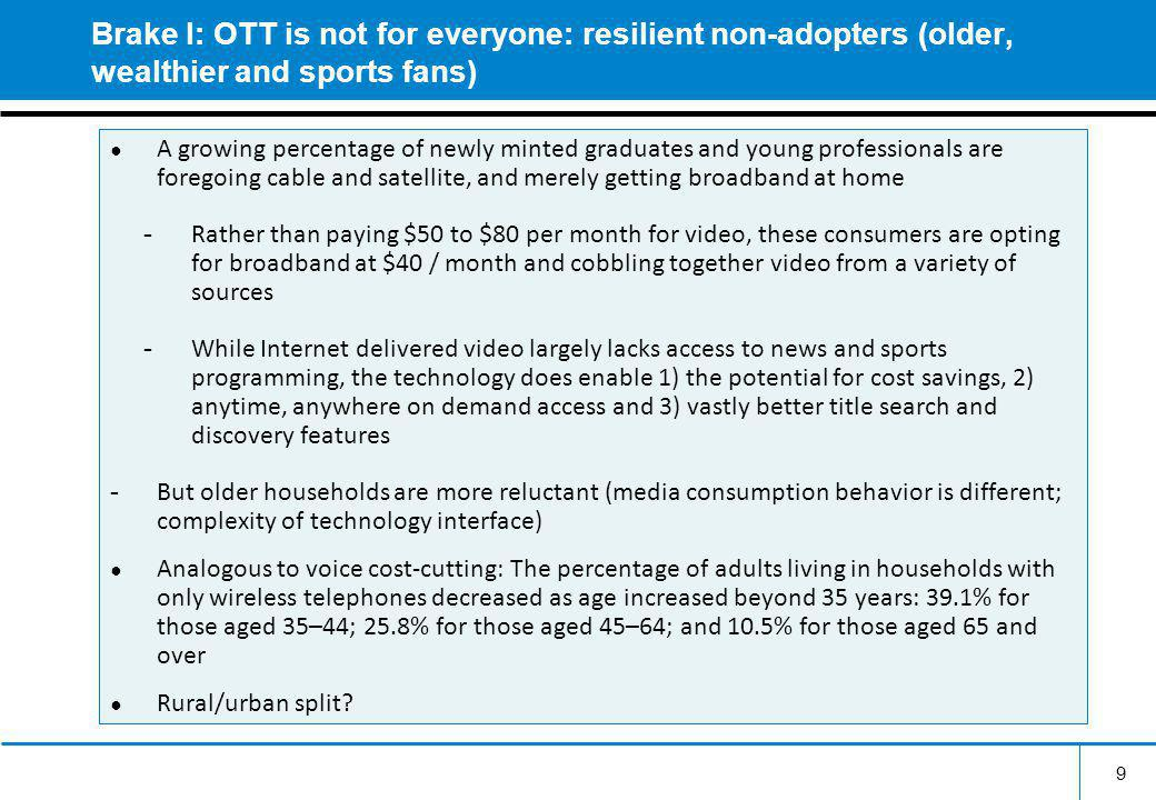 Brake I: OTT is not for everyone: resilient non-adopters (older, wealthier and sports fans) A growing percentage of newly minted graduates and young professionals are foregoing cable and satellite, and merely getting broadband at home - Rather than paying $50 to $80 per month for video, these consumers are opting for broadband at $40 / month and cobbling together video from a variety of sources - While Internet delivered video largely lacks access to news and sports programming, the technology does enable 1) the potential for cost savings, 2) anytime, anywhere on demand access and 3) vastly better title search and discovery features - But older households are more reluctant (media consumption behavior is different; complexity of technology interface) Analogous to voice cost-cutting: The percentage of adults living in households with only wireless telephones decreased as age increased beyond 35 years: 39.1% for those aged 35–44; 25.8% for those aged 45–64; and 10.5% for those aged 65 and over Rural/urban split.