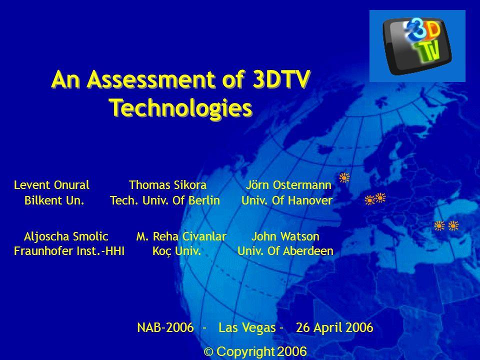 An Assessment of 3DTV Technologies NAB-2006 - Las Vegas - 26 April 2006 © Copyright 2006 Levent Onural Thomas Sikora Jörn Ostermann Bilkent Un.Tech.