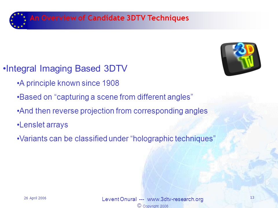 26 April 2006 Levent Onural --- www.3dtv-research.org © Copyright 2006 13 An Overview of Candidate 3DTV Techniques Integral Imaging Based 3DTV A principle known since 1908 Based on capturing a scene from different angles And then reverse projection from corresponding angles Lenslet arrays Variants can be classified under holographic techniques