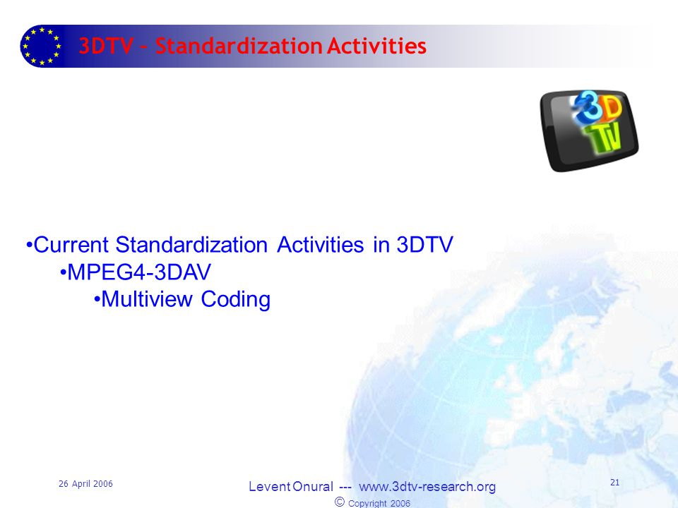26 April 2006 Levent Onural --- www.3dtv-research.org © Copyright 2006 21 3DTV – Standardization Activities Current Standardization Activities in 3DTV MPEG4-3DAV Multiview Coding