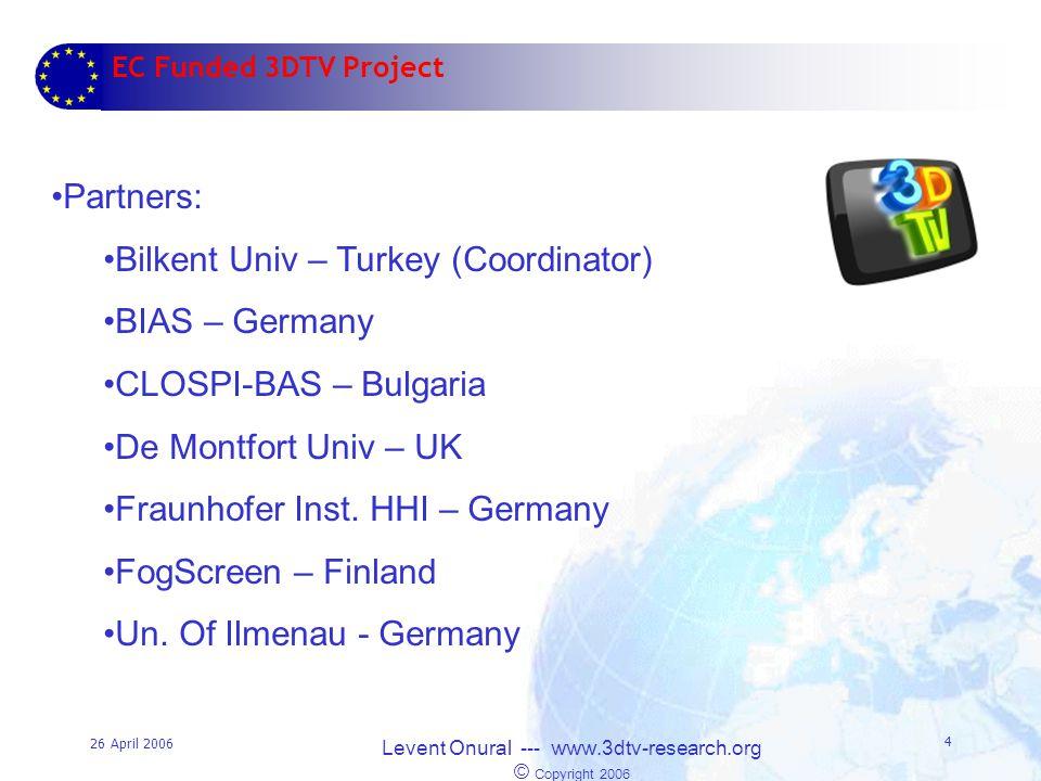 26 April 2006 Levent Onural --- www.3dtv-research.org © Copyright 2006 4 EC Funded 3DTV Project Partners: Bilkent Univ – Turkey (Coordinator) BIAS – Germany CLOSPI-BAS – Bulgaria De Montfort Univ – UK Fraunhofer Inst.