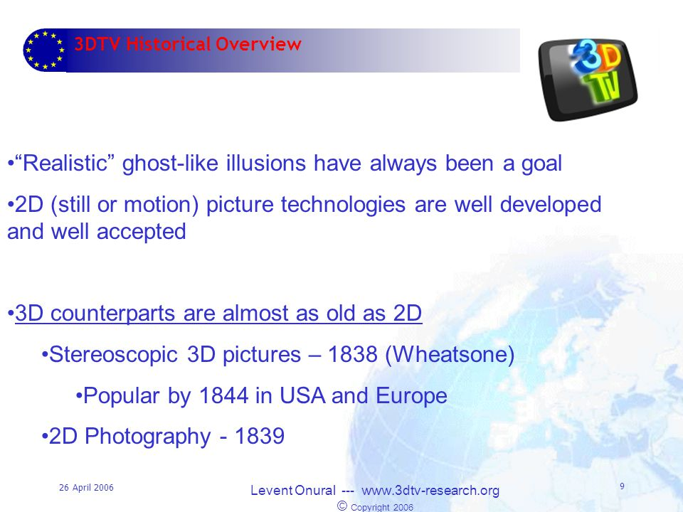 26 April 2006 Levent Onural --- www.3dtv-research.org © Copyright 2006 9 3DTV Historical Overview Realistic ghost-like illusions have always been a goal 2D (still or motion) picture technologies are well developed and well accepted 3D counterparts are almost as old as 2D Stereoscopic 3D pictures – 1838 (Wheatsone) Popular by 1844 in USA and Europe 2D Photography - 1839