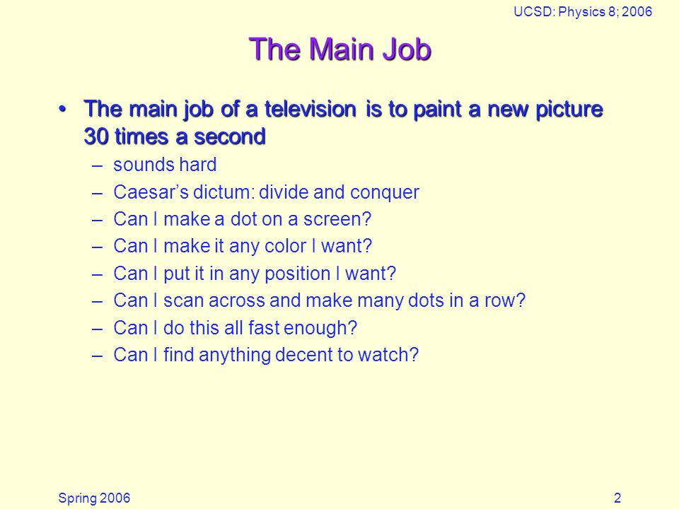 Spring 2006 UCSD: Physics 8; 2006 2 The Main Job The main job of a television is to paint a new picture 30 times a secondThe main job of a television is to paint a new picture 30 times a second –sounds hard –Caesars dictum: divide and conquer –Can I make a dot on a screen.