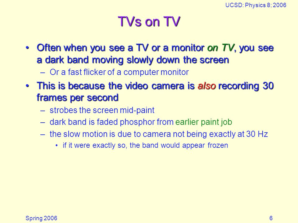 Spring 2006 UCSD: Physics 8; 2006 6 TVs on TV Often when you see a TV or a monitor on TV, you see a dark band moving slowly down the screenOften when you see a TV or a monitor on TV, you see a dark band moving slowly down the screen –Or a fast flicker of a computer monitor This is because the video camera is also recording 30 frames per secondThis is because the video camera is also recording 30 frames per second –strobes the screen mid-paint –dark band is faded phosphor from earlier paint job –the slow motion is due to camera not being exactly at 30 Hz if it were exactly so, the band would appear frozen