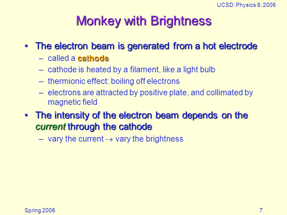 Spring 2006 UCSD: Physics 8; 2006 7 Monkey with Brightness The electron beam is generated from a hot electrodeThe electron beam is generated from a hot electrode cathode –called a cathode –cathode is heated by a filament, like a light bulb –thermionic effect: boiling off electrons –electrons are attracted by positive plate, and collimated by magnetic field The intensity of the electron beam depends on the current through the cathodeThe intensity of the electron beam depends on the current through the cathode –vary the current vary the brightness