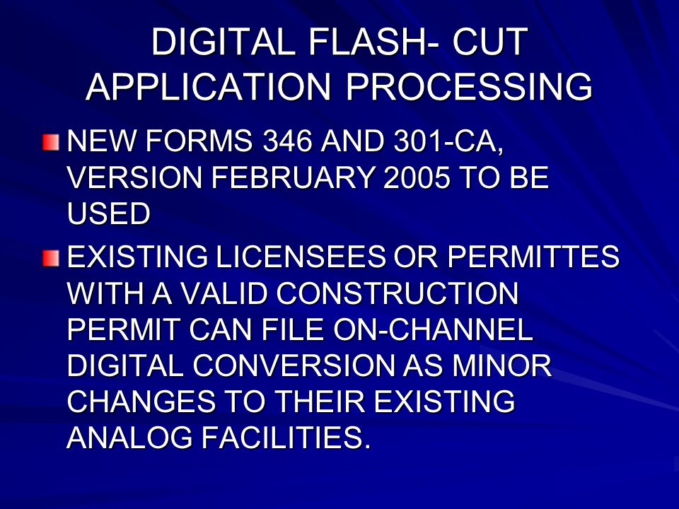 DIGITAL FLASH- CUT APPLICATION PROCESSING NEW FORMS 346 AND 301-CA, VERSION FEBRUARY 2005 TO BE USED EXISTING LICENSEES OR PERMITTES WITH A VALID CONSTRUCTION PERMIT CAN FILE ON-CHANNEL DIGITAL CONVERSION AS MINOR CHANGES TO THEIR EXISTING ANALOG FACILITIES.
