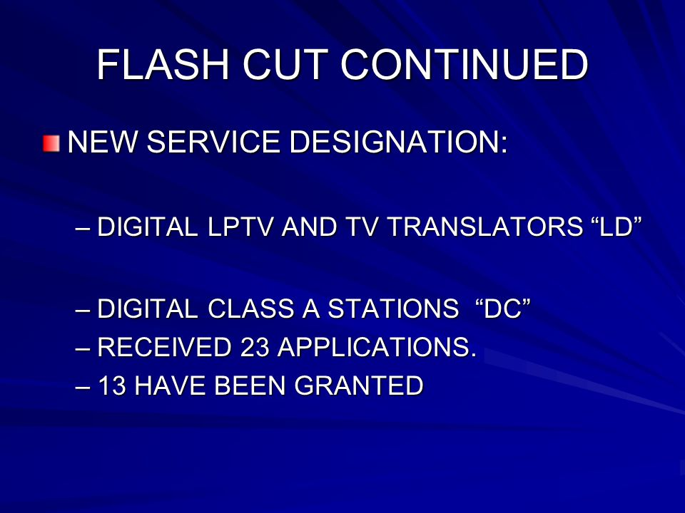FLASH CUT CONTINUED NEW SERVICE DESIGNATION: –DIGITAL LPTV AND TV TRANSLATORS LD –DIGITAL CLASS A STATIONS DC –RECEIVED 23 APPLICATIONS.
