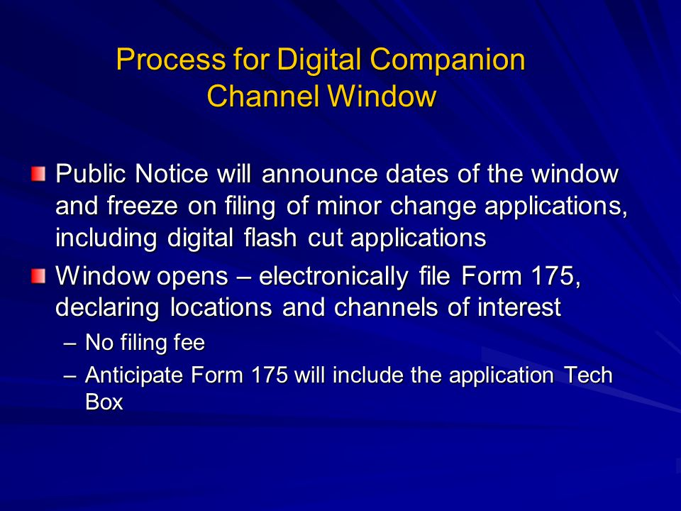 Process for Digital Companion Channel Window Public Notice will announce dates of the window and freeze on filing of minor change applications, including digital flash cut applications Window opens – electronically file Form 175, declaring locations and channels of interest –No filing fee –Anticipate Form 175 will include the application Tech Box