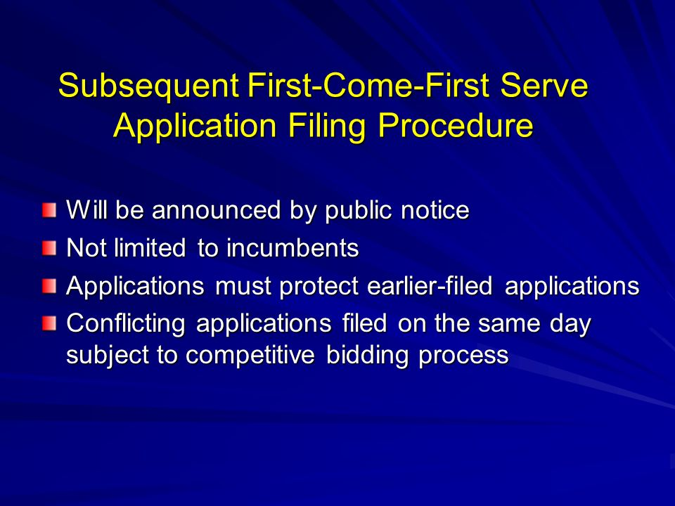 Subsequent First-Come-First Serve Application Filing Procedure Will be announced by public notice Not limited to incumbents Applications must protect earlier-filed applications Conflicting applications filed on the same day subject to competitive bidding process