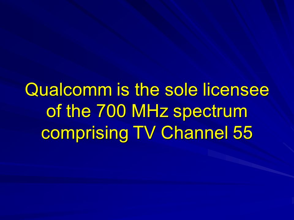 Qualcomm is the sole licensee of the 700 MHz spectrum comprising TV Channel 55
