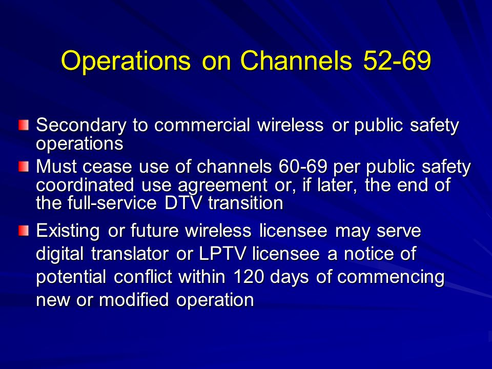 Operations on Channels 52-69 Secondary to commercial wireless or public safety operations Must cease use of channels 60-69 per public safety coordinated use agreement or, if later, the end of the full-service DTV transition Existing or future wireless licensee may serve digital translator or LPTV licensee a notice of potential conflict within 120 days of commencing new or modified operation