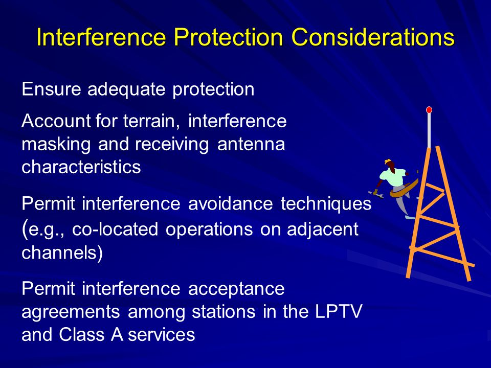Interference Protection Considerations Permit interference avoidance techniques ( e.g., co-located operations on adjacent channels) Ensure adequate protection Account for terrain, interference masking and receiving antenna characteristics Permit interference acceptance agreements among stations in the LPTV and Class A services