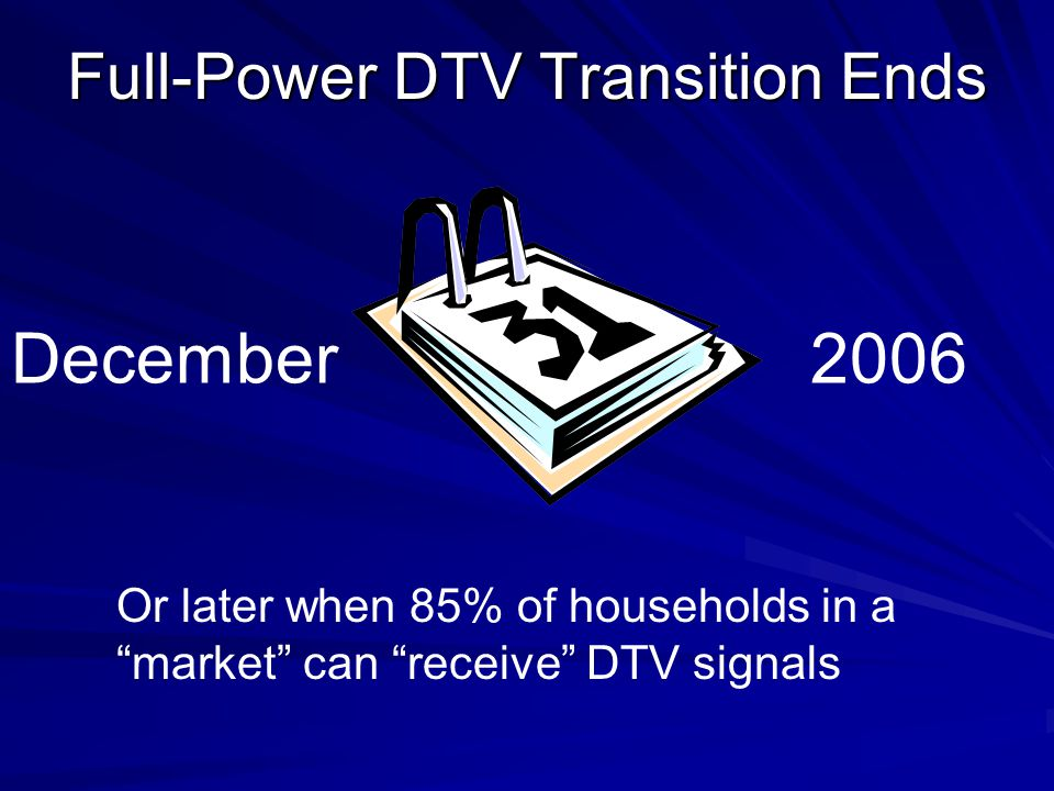 Full-Power DTV Transition Ends Or later when 85% of households in a market can receive DTV signals December2006