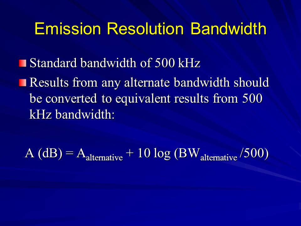 Emission Resolution Bandwidth Standard bandwidth of 500 kHz Results from any alternate bandwidth should be converted to equivalent results from 500 kHz bandwidth: A (dB) = A alternative + 10 log (BW alternative /500) A (dB) = A alternative + 10 log (BW alternative /500)