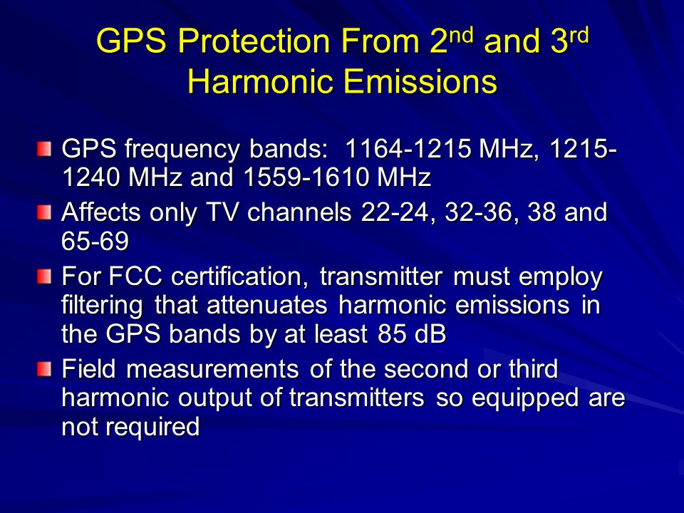 GPS Protection From 2 nd and 3 rd Harmonic Emissions GPS frequency bands: 1164-1215 MHz, 1215- 1240 MHz and 1559-1610 MHz Affects only TV channels 22-24, 32-36, 38 and 65-69 For FCC certification, transmitter must employ filtering that attenuates harmonic emissions in the GPS bands by at least 85 dB Field measurements of the second or third harmonic output of transmitters so equipped are not required