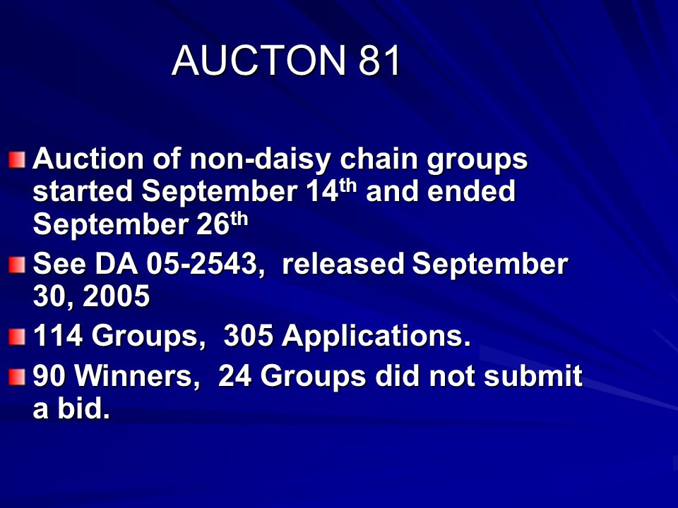 AUCTON 81 Auction of non-daisy chain groups started September 14 th and ended September 26 th See DA 05-2543, released September 30, 2005 114 Groups, 305 Applications.