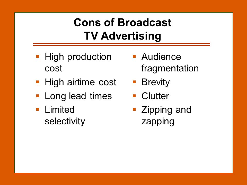 12-10 Cons of Broadcast TV Advertising High production cost High airtime cost Long lead times Limited selectivity Audience fragmentation Brevity Clutter Zipping and zapping