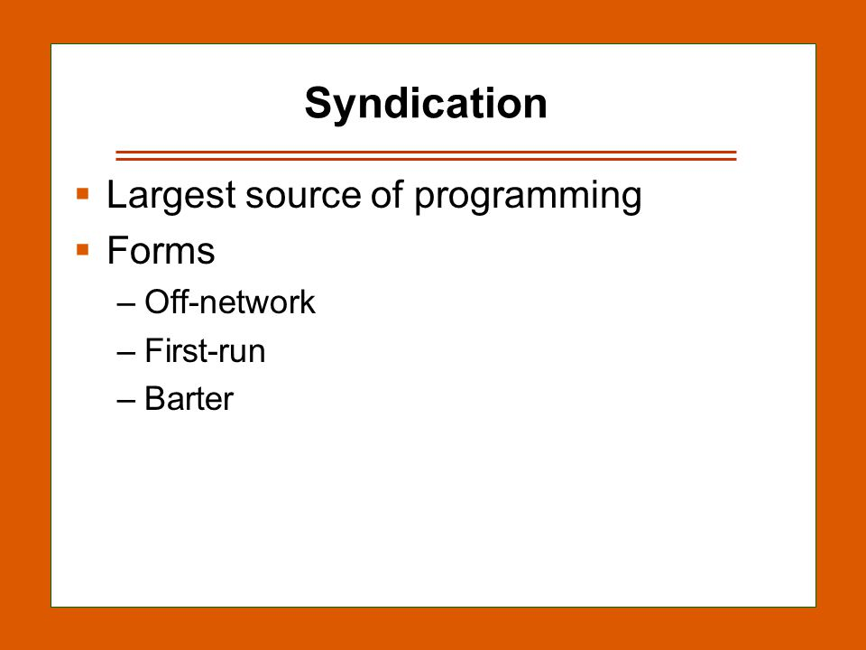 12-15 Syndication Largest source of programming Forms –Off-network –First-run –Barter