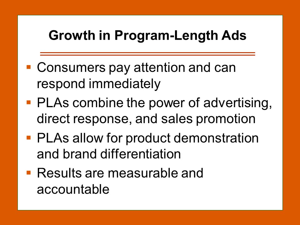 12-18 Growth in Program-Length Ads Consumers pay attention and can respond immediately PLAs combine the power of advertising, direct response, and sales promotion PLAs allow for product demonstration and brand differentiation Results are measurable and accountable