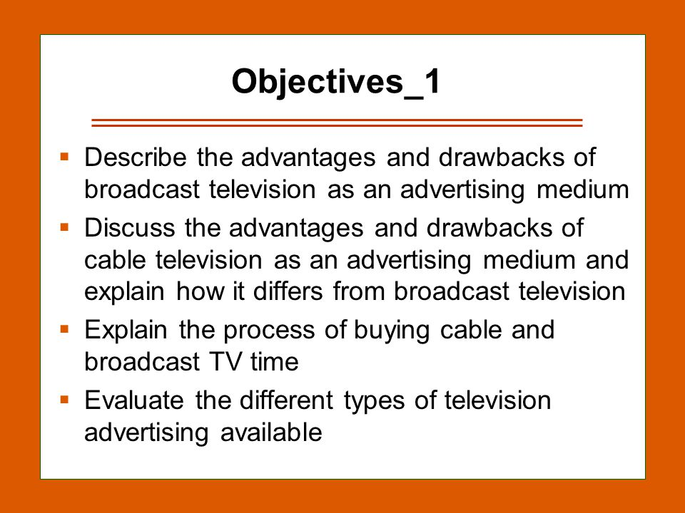 12-2 Objectives_1 Describe the advantages and drawbacks of broadcast television as an advertising medium Discuss the advantages and drawbacks of cable television as an advertising medium and explain how it differs from broadcast television Explain the process of buying cable and broadcast TV time Evaluate the different types of television advertising available